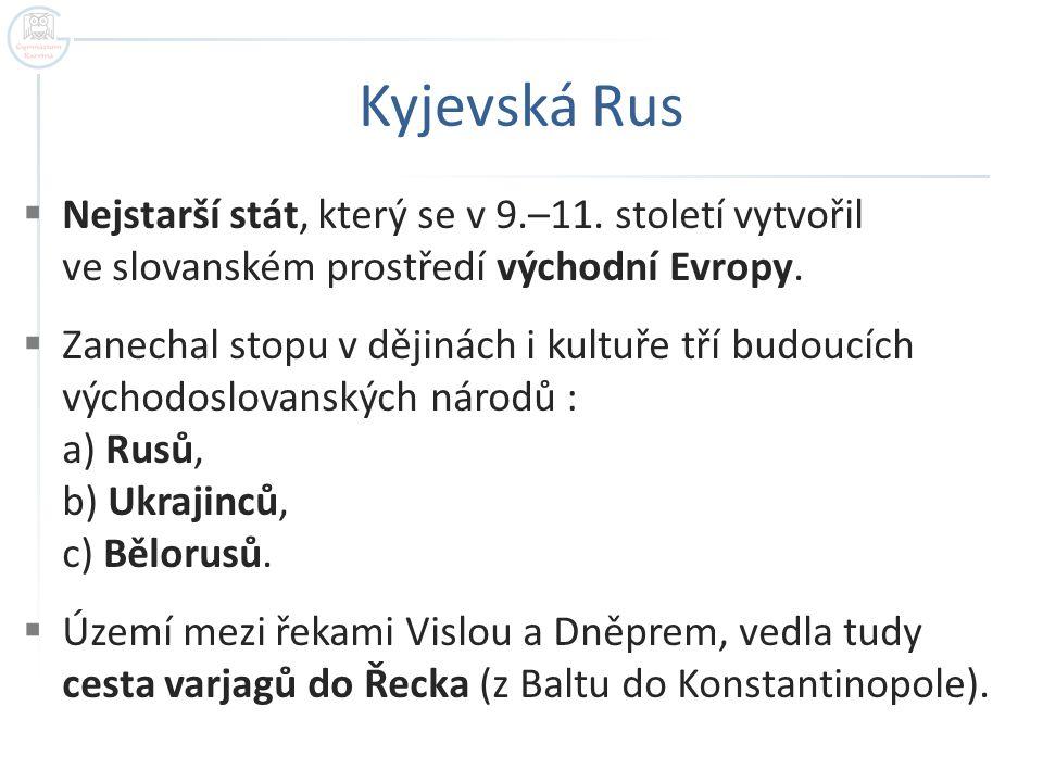 Kyjevská Rus Nejstarší stát, který se v 9.–11. století vytvořil ve slovanském prostředí východní Evropy.