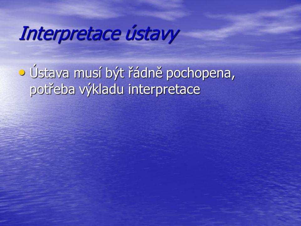 Interpretace ústavy Ústava musí být řádně pochopena, potřeba výkladu interpretace.
