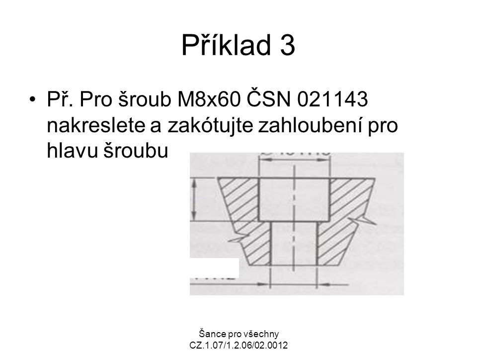 Příklad 3 Př. Pro šroub M8x60 ČSN 021143 nakreslete a zakótujte zahloubení pro hlavu šroubu.