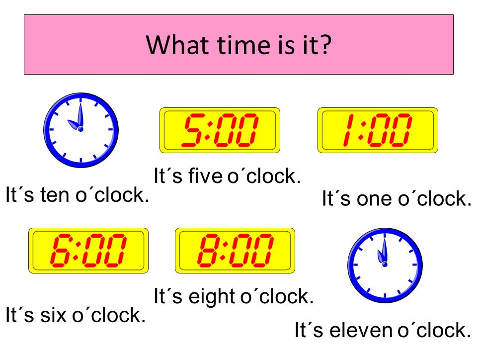 What time is it It´s five o´clock. It´s ten o´clock.