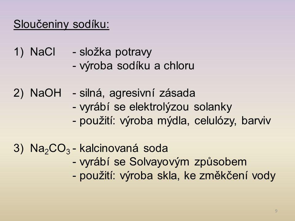 Sloučeniny sodíku: NaCl - složka potravy. - výroba sodíku a chloru. NaOH - silná, agresivní zásada.