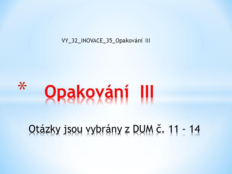 Opakování III Otázky jsou vybrány z DUM č. 11 - 14