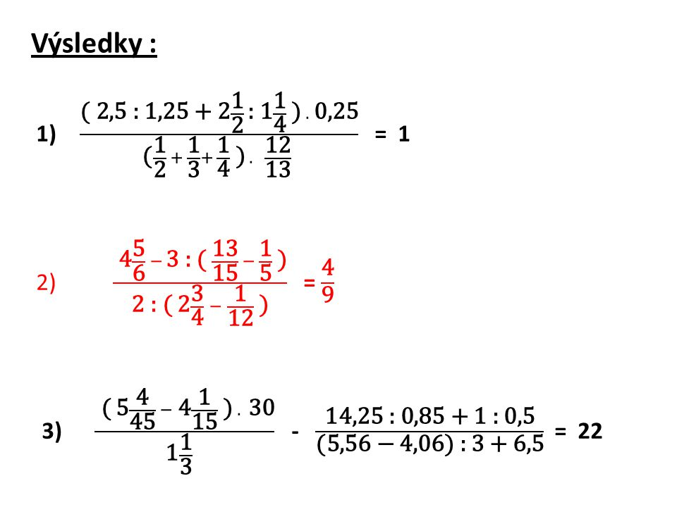 Výsledky : ( 2,5 : 1,25 + 2 1 2 : 1 1 4 ) . 0,25 ( 1 2 + 1 3 + 1 4 ) . 12 13 = 1.