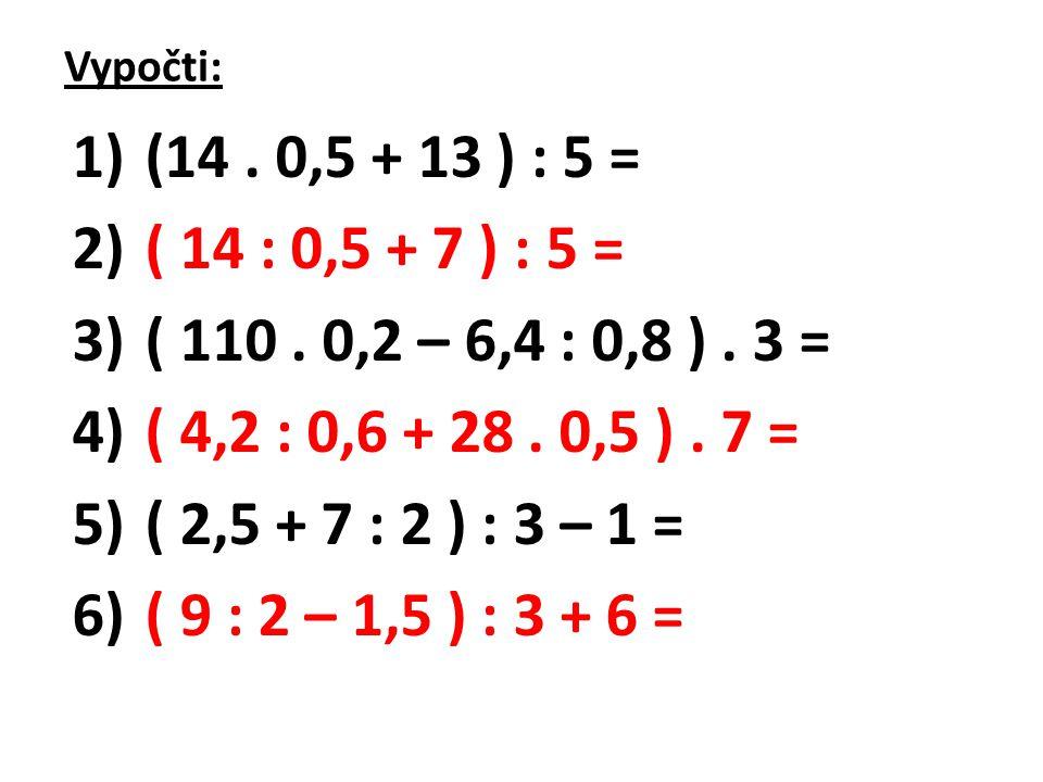 Vypočti: (14 . 0,5 + 13 ) : 5 = ( 14 : 0,5 + 7 ) : 5 = ( 110 . 0,2 – 6,4 : 0,8 ) . 3 = ( 4,2 : 0,6 + 28 . 0,5 ) . 7 =