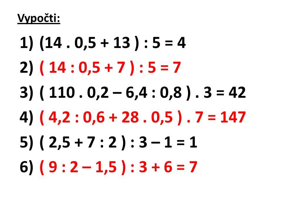 Vypočti: (14 . 0,5 + 13 ) : 5 = 4. ( 14 : 0,5 + 7 ) : 5 = 7. ( 110 . 0,2 – 6,4 : 0,8 ) . 3 = 42. ( 4,2 : 0,6 + 28 . 0,5 ) . 7 = 147.