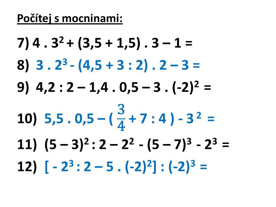 Počítej s mocninami: 4 . 32 + (3,5 + 1,5) . 3 – 1 = 3 . 23 - (4,5 + 3 : 2) . 2 – 3 = 4,2 : 2 – 1,4 . 0,5 – 3 . (-2)2 =