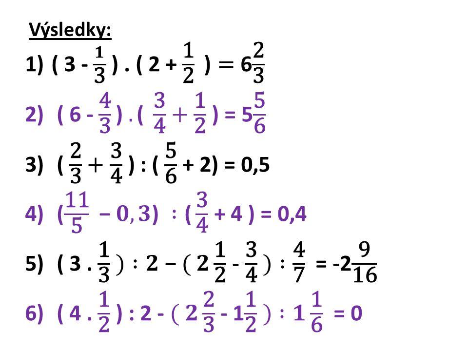Výsledky: ( 3 - 𝟏 3 ) . ( 2 + 1 2 )= 6 2 3. ( 6 - 4 3 ) .( 3 4 + 1 2 ) = 5 5 6. ( 2 3 + 3 4 ) : ( 5 6 + 2) = 0,5.