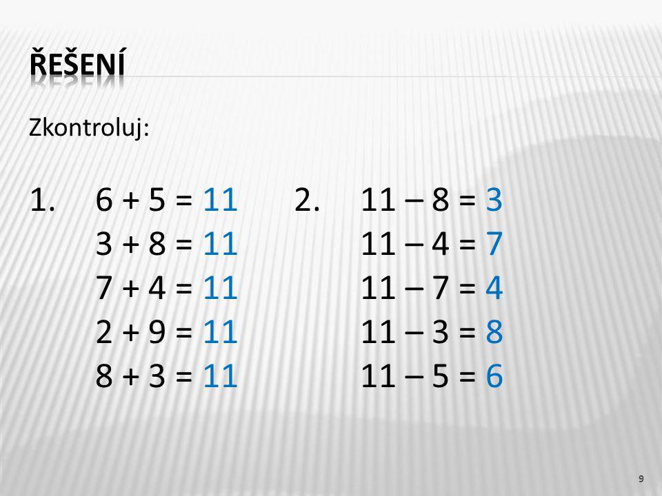 řešení Zkontroluj: 1. 6 + 5 = 11 2. 11 – 8 = 3. 3 + 8 = 11 11 – 4 = 7. 7 + 4 = 11 11 – 7 = 4.