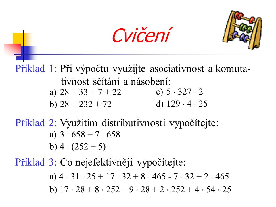 Cvičení Příklad 1: Při výpočtu využijte asociativnost a komuta- tivnost sčítání a násobení: