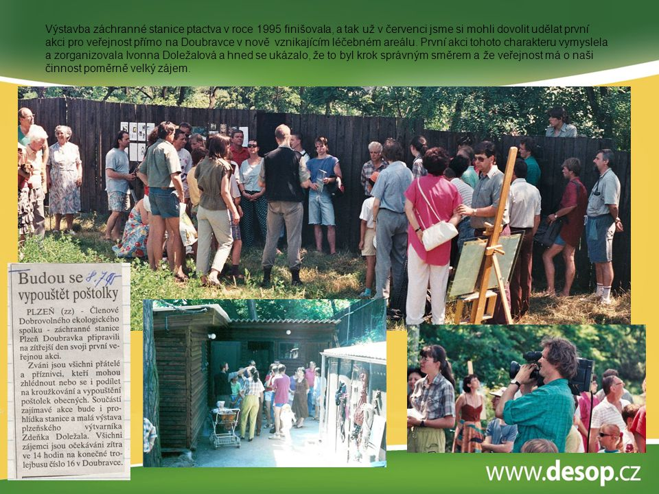 Výstavba záchranné stanice ptactva v roce 1995 finišovala, a tak už v červenci jsme si mohli dovolit udělat první akci pro veřejnost přímo na Doubravce v nově vznikajícím léčebném areálu.