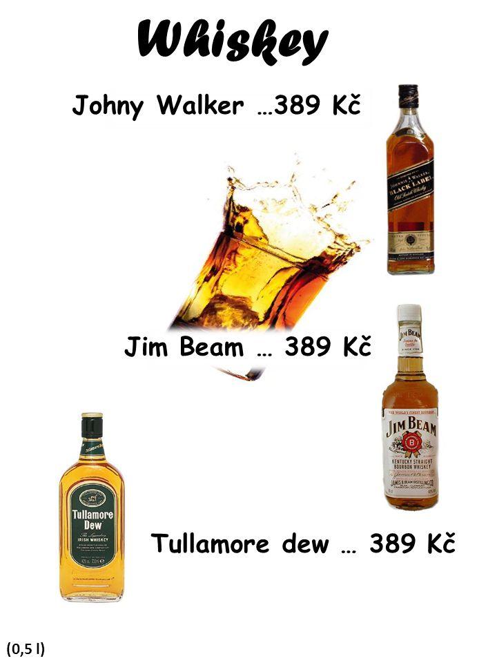 Whiskey Johny Walker …389 Kč Jim Beam … 389 Kč Tullamore dew … 389 Kč