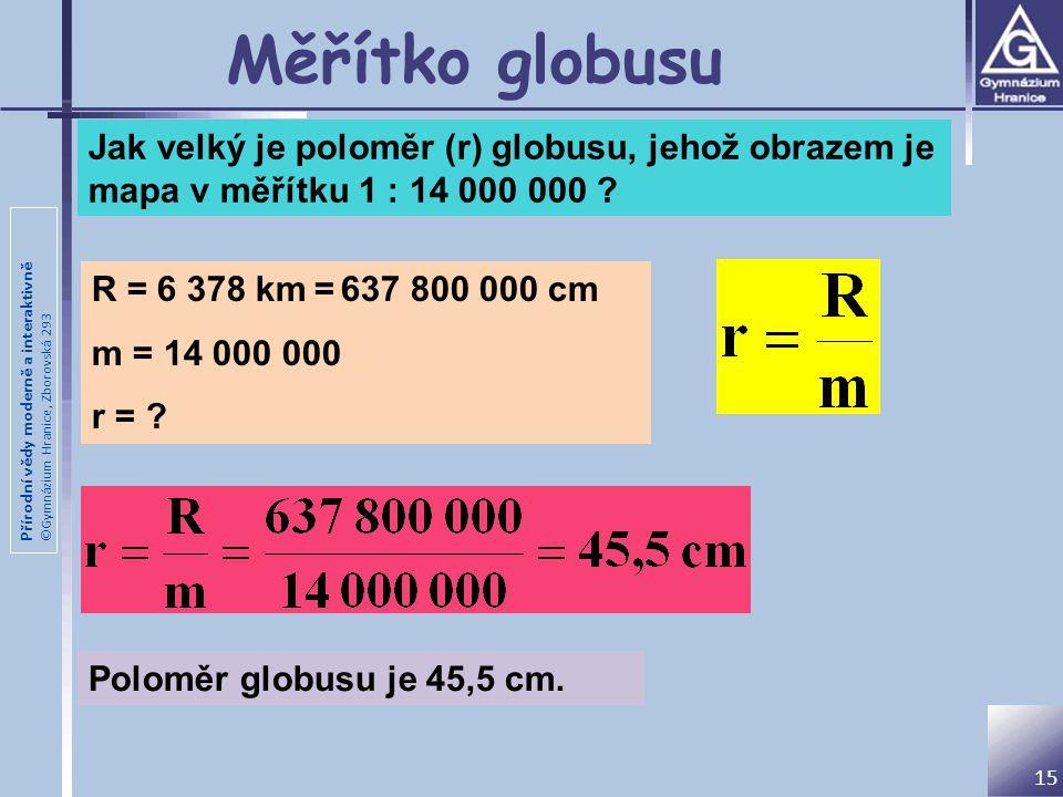 Měřítko globusu Jak velký je poloměr (r) globusu, jehož obrazem je mapa v měřítku 1 : 14 000 000 R = 6 378 km = 637 800 000 cm.