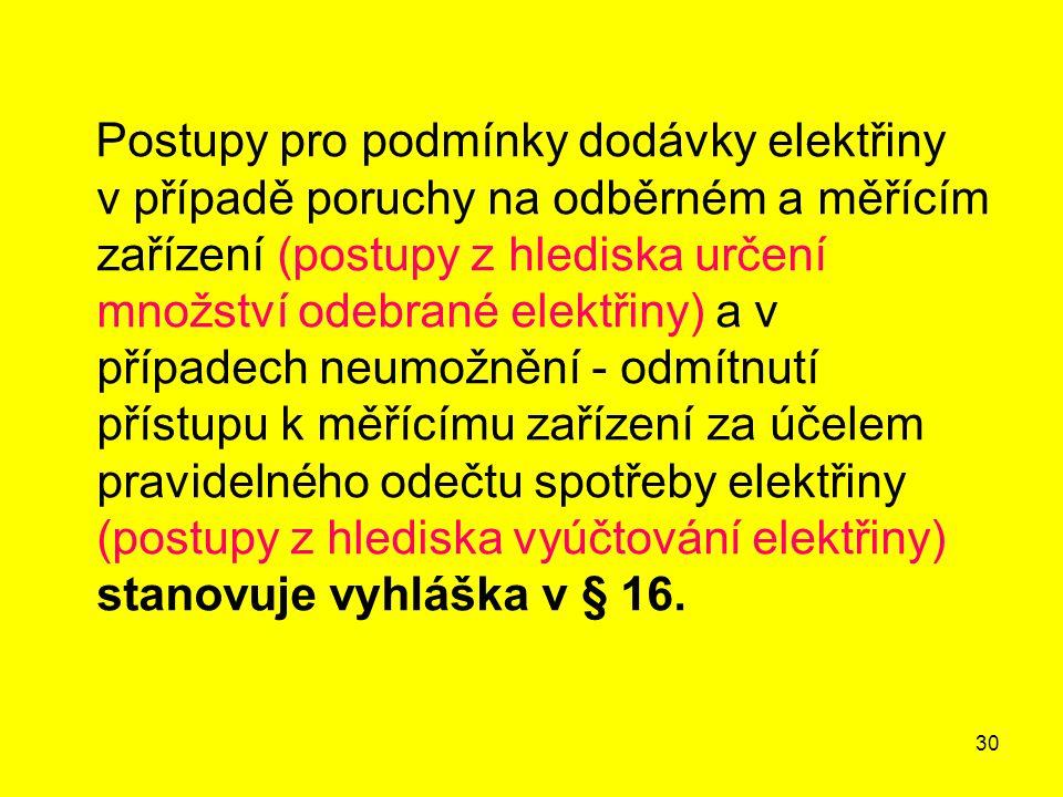 Postupy pro podmínky dodávky elektřiny v případě poruchy na odběrném a měřícím zařízení (postupy z hlediska určení množství odebrané elektřiny) a v případech neumožnění - odmítnutí přístupu k měřícímu zařízení za účelem pravidelného odečtu spotřeby elektřiny (postupy z hlediska vyúčtování elektřiny) stanovuje vyhláška v § 16.