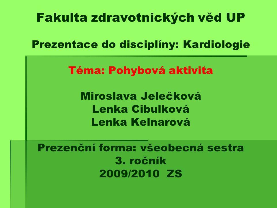 Fakulta zdravotnických věd UP Prezentace do disciplíny: Kardiologie Téma: Pohybová aktivita Miroslava Jelečková Lenka Cibulková Lenka Kelnarová Prezenční forma: všeobecná sestra 3.