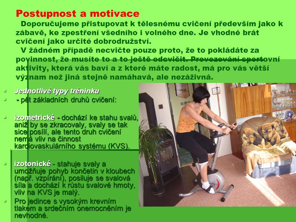 Postupnost a motivace Doporučujeme přistupovat k tělesnému cvičení především jako k zábavě, ke zpestření všedního i volného dne. Je vhodné brát cvičení jako určité dobrodružství. V žádném případě necvičte pouze proto, že to pokládáte za povinnost, že musíte to a to ještě odcvičit. Provozování sportovní aktivity, která vás baví a z které máte radost, má pro vás větší význam než jiná stejně namáhavá, ale nezáživná.