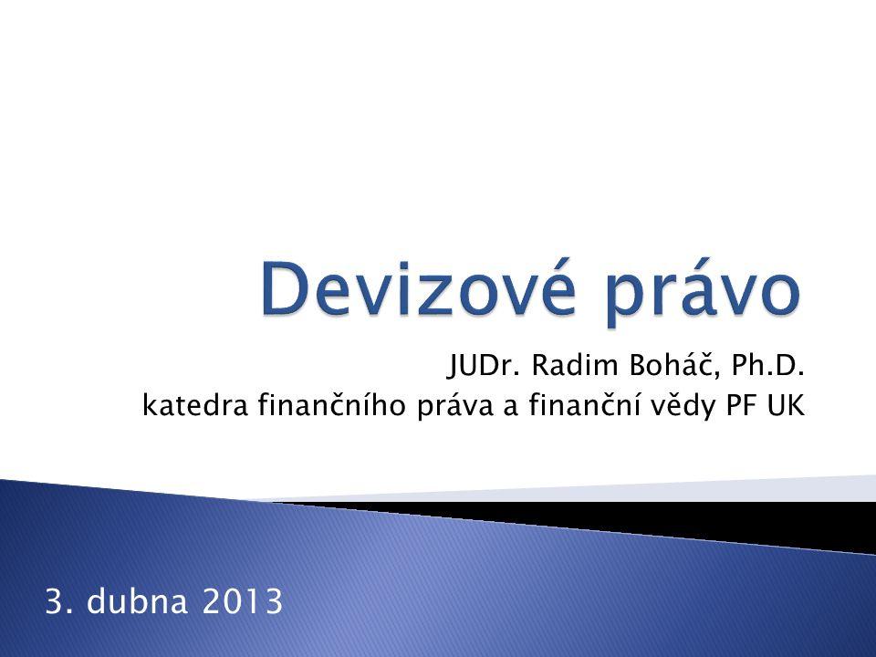 Devizové právo 3. dubna 2013 JUDr. Radim Boháč, Ph.D.