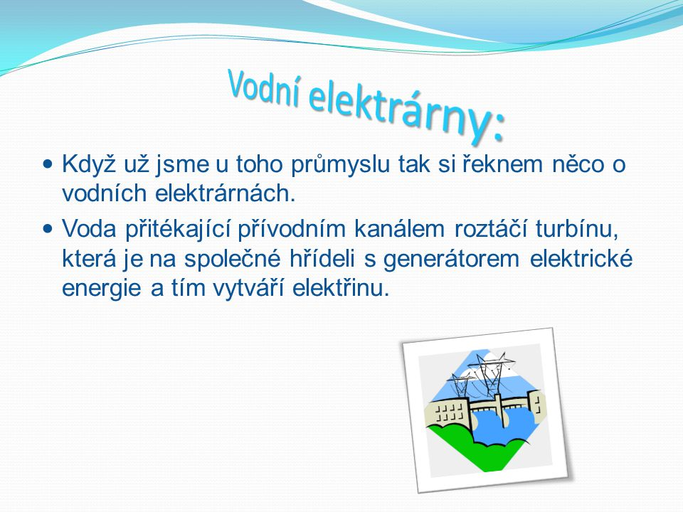 Vodní elektrárny: Když už jsme u toho průmyslu tak si řeknem něco o vodních elektrárnách.
