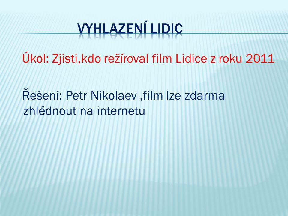 Vyhlazení Lidic Úkol: Zjisti,kdo režíroval film Lidice z roku 2011 Řešení: Petr Nikolaev ,film lze zdarma zhlédnout na internetu