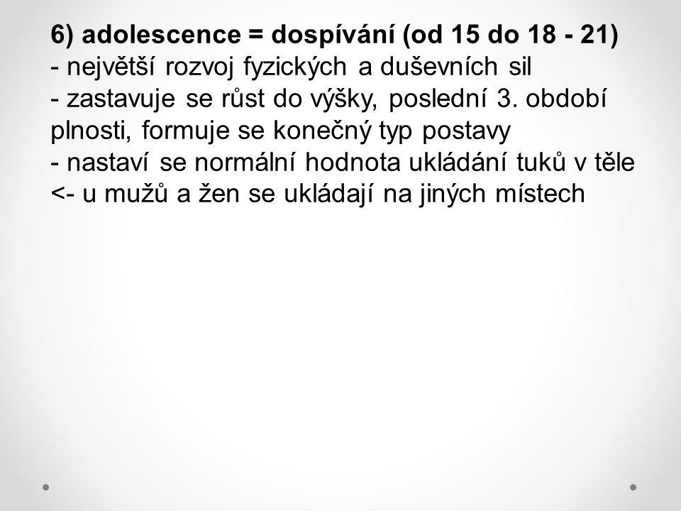 6) adolescence = dospívání (od 15 do 18 - 21)