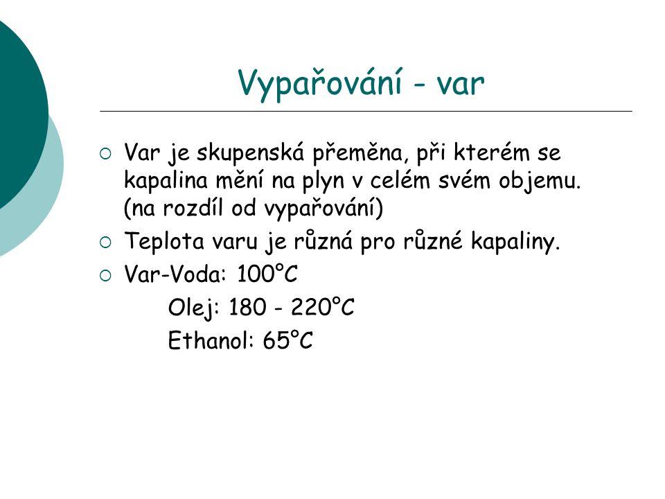 Vypařování - var Var je skupenská přeměna, při kterém se kapalina mění na plyn v celém svém objemu. (na rozdíl od vypařování)
