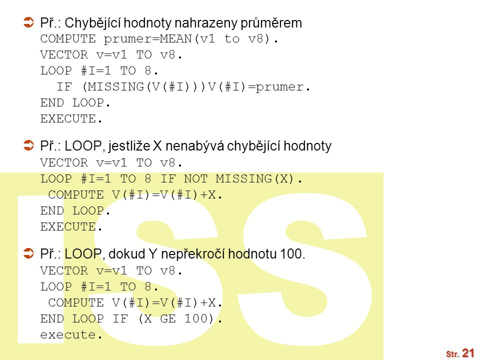 Př.: Chybějící hodnoty nahrazeny průměrem COMPUTE prumer=MEAN(v1 to v8). VECTOR v=v1 TO v8. LOOP #I=1 TO 8. IF (MISSING(V(#I)))V(#I)=prumer. END LOOP. EXECUTE.