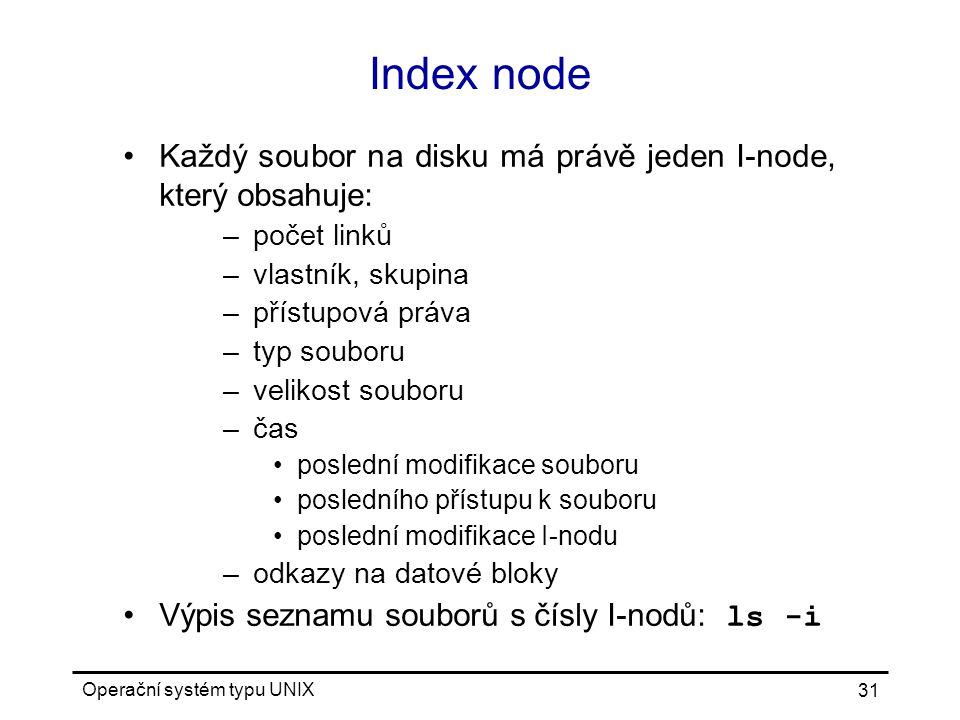 Index node Každý soubor na disku má právě jeden I-node, který obsahuje: počet linků. vlastník, skupina.