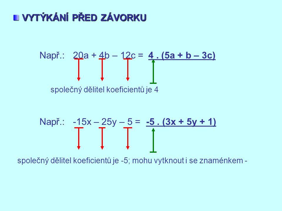 VYTÝKÁNÍ PŘED ZÁVORKU Např.: 20a + 4b – 12c = 4 . (5a + b – 3c)