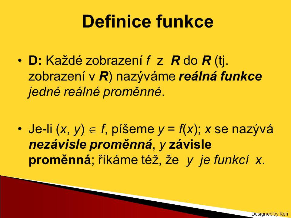 Definice funkce D: Každé zobrazení f z R do R (tj. zobrazení v R) nazýváme reálná funkce jedné reálné proměnné.
