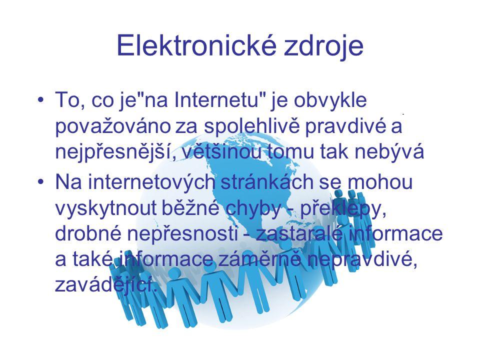 Elektronické zdroje To, co je na Internetu je obvykle považováno za spolehlivě pravdivé a nejpřesnější, většinou tomu tak nebývá.