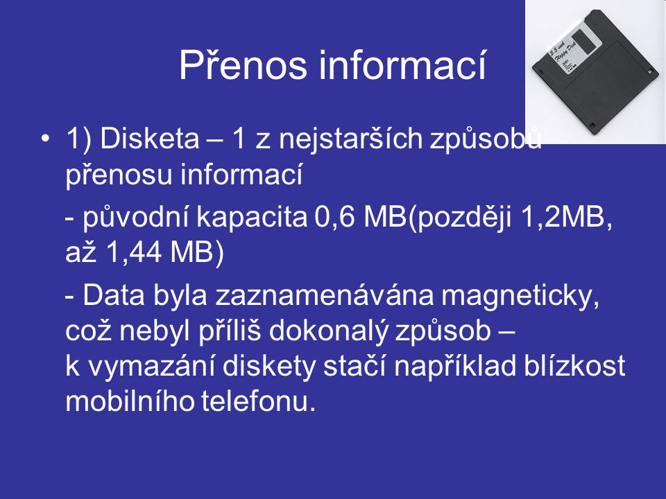 Přenos informací 1) Disketa – 1 z nejstarších způsobů přenosu informací. - původní kapacita 0,6 MB(později 1,2MB, až 1,44 MB)