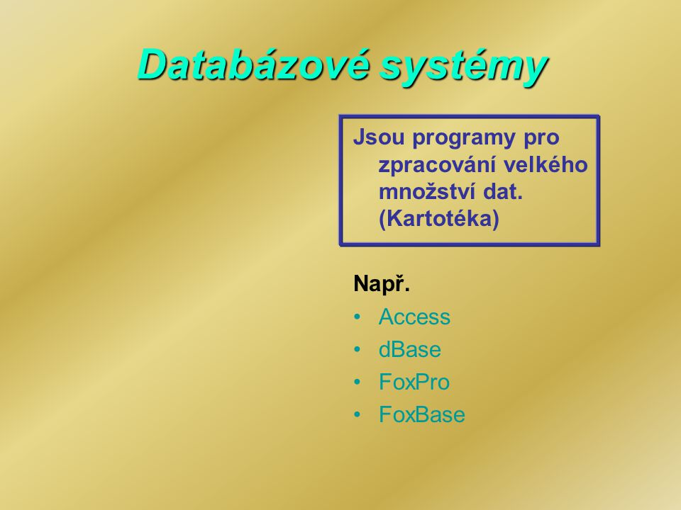 Databázové systémy Jsou programy pro zpracování velkého množství dat. (Kartotéka) Např. Access. dBase.