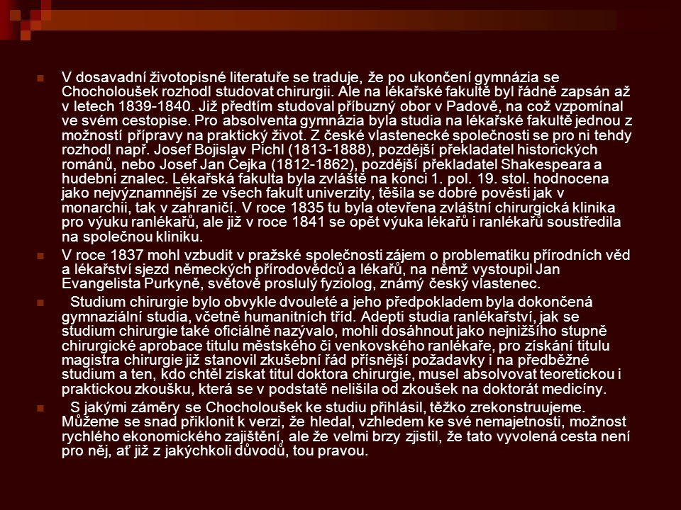 V dosavadní životopisné literatuře se traduje, že po ukončení gymnázia se Chocholoušek rozhodl studovat chirurgii. Ale na lékařské fakultě byl řádně zapsán až v letech 1839-1840. Již předtím studoval příbuzný obor v Padově, na což vzpomínal ve svém cestopise. Pro absolventa gymnázia byla studia na lékařské fakultě jednou z možností přípravy na praktický život. Z české vlastenecké společnosti se pro ni tehdy rozhodl např. Josef Bojislav Pichl (1813-1888), pozdější překladatel historických románů, nebo Josef Jan Čejka (1812-1862), pozdější překladatel Shakespeara a hudební znalec. Lékařská fakulta byla zvláště na konci 1. pol. 19. stol. hodnocena jako nejvýznamnější ze všech fakult univerzity, těšila se dobré pověsti jak v monarchii, tak v zahraničí. V roce 1835 tu byla otevřena zvláštní chirurgická klinika pro výuku ranlékařů, ale již v roce 1841 se opět výuka lékařů i ranlékařů soustředila na společnou kliniku.