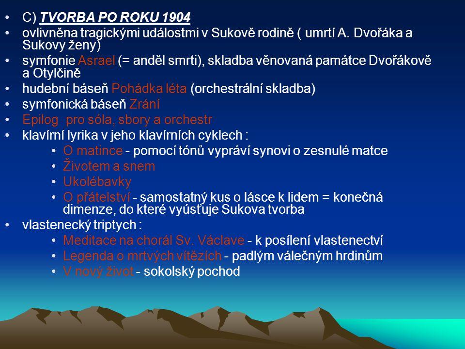 C) TVORBA PO ROKU 1904 ovlivněna tragickými událostmi v Sukově rodině ( umrtí A. Dvořáka a Sukovy ženy)