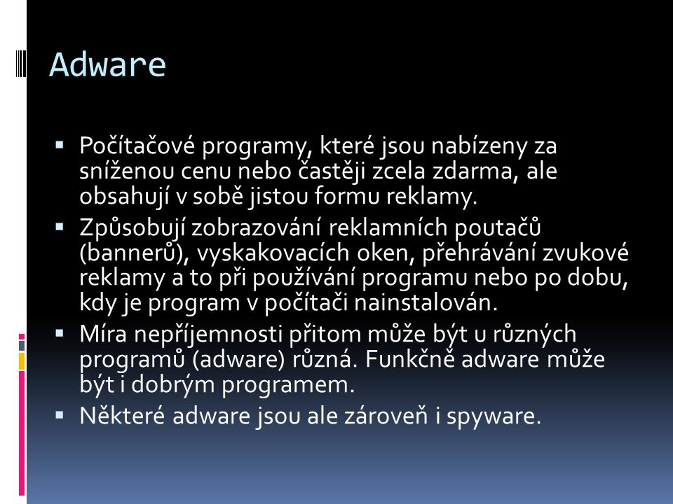 Adware Počítačové programy, které jsou nabízeny za sníženou cenu nebo častěji zcela zdarma, ale obsahují v sobě jistou formu reklamy.