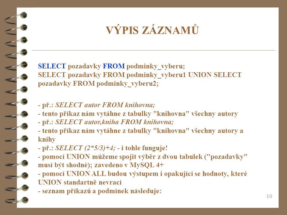 VÝPIS ZÁZNAMŮ SELECT pozadavky FROM podminky_vyberu; SELECT pozadavky FROM podminky_vyberu1 UNION SELECT pozadavky FROM podminky_vyberu2;