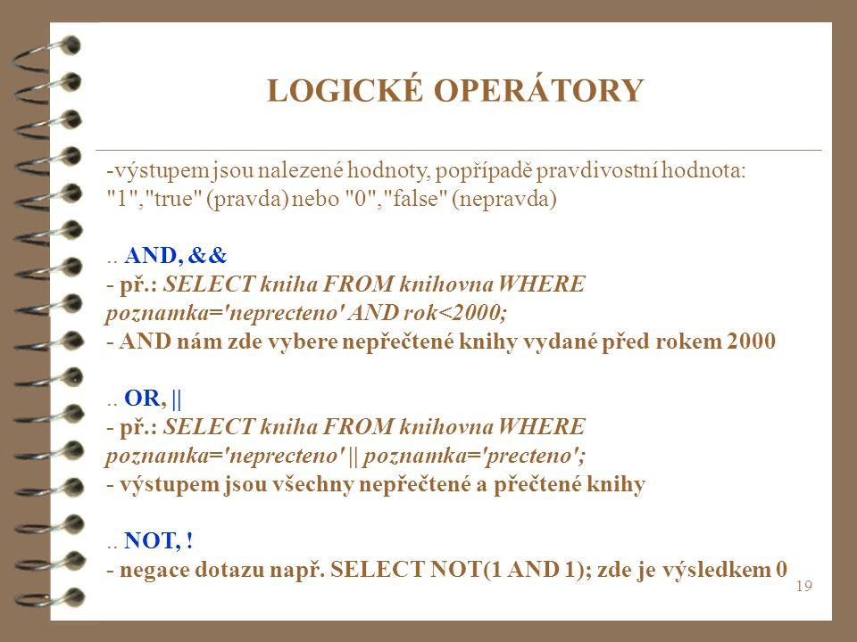 LOGICKÉ OPERÁTORY -výstupem jsou nalezené hodnoty, popřípadě pravdivostní hodnota: 1 , true (pravda) nebo 0 , false (nepravda)