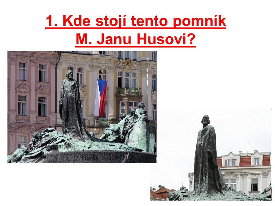 1. Kde stojí tento pomník M. Janu Husovi