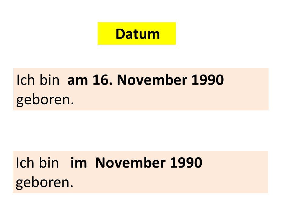 Datum Ich bin am 16. November 1990 geboren. Ich bin im November 1990 geboren.