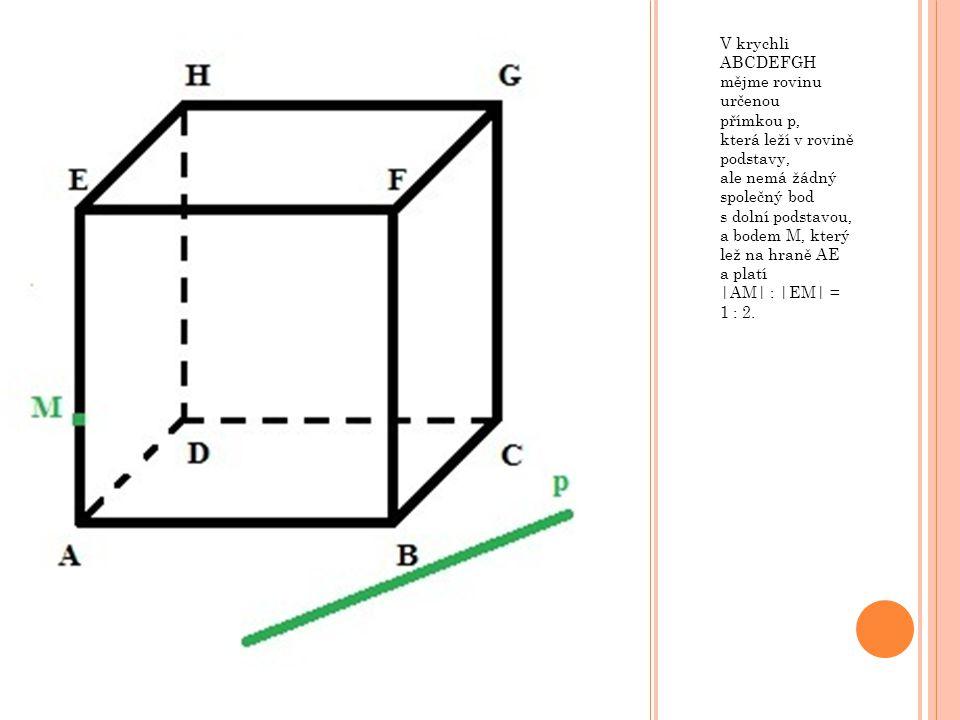 V krychli ABCDEFGH mějme rovinu určenou přímkou p, která leží v rovině podstavy, ale nemá žádný společný bod s dolní podstavou, a bodem M, který lež na hraně AE a platí |AM| : |EM| = 1 : 2.