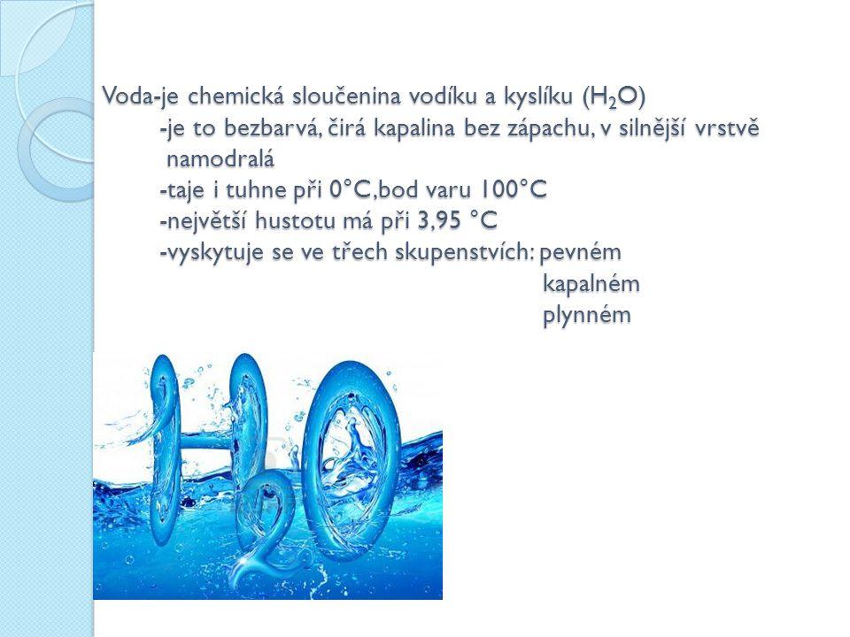 Voda-je chemická sloučenina vodíku a kyslíku (H2O) -je to bezbarvá, čirá kapalina bez zápachu, v silnější vrstvě namodralá -taje i tuhne při 0°C,bod varu 100°C -největší hustotu má při 3,95 °C -vyskytuje se ve třech skupenstvích: pevném kapalném plynném