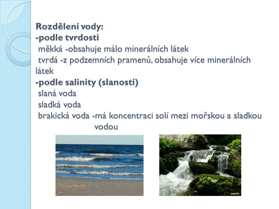Rozdělení vody: -podle tvrdosti měkká -obsahuje málo minerálních látek tvrdá -z podzemních pramenů, obsahuje více minerálních látek -podle salinity (slanosti) slaná voda sladká voda brakická voda -má koncentraci solí mezi mořskou a sladkou vodou