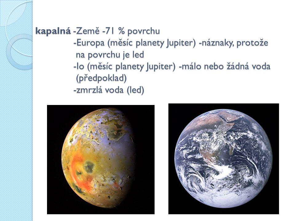 kapalná -Země -71 % povrchu -Europa (měsíc planety Jupiter) -náznaky, protože na povrchu je led -Io (měsíc planety Jupiter) -málo nebo žádná voda (předpoklad) -zmrzlá voda (led)