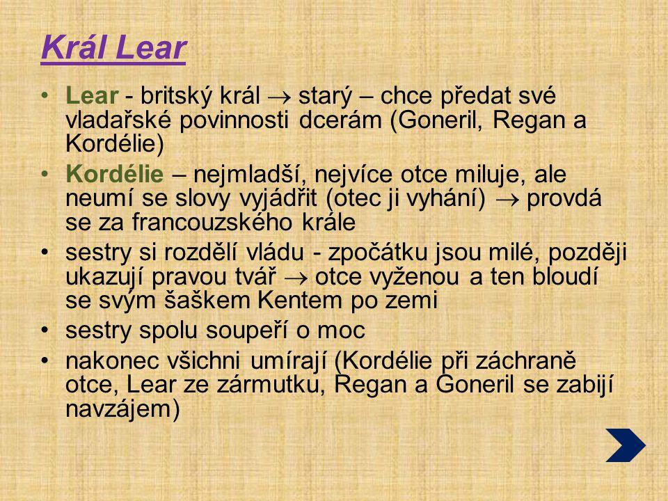 Král Lear Lear - britský král  starý – chce předat své vladařské povinnosti dcerám (Goneril, Regan a Kordélie)