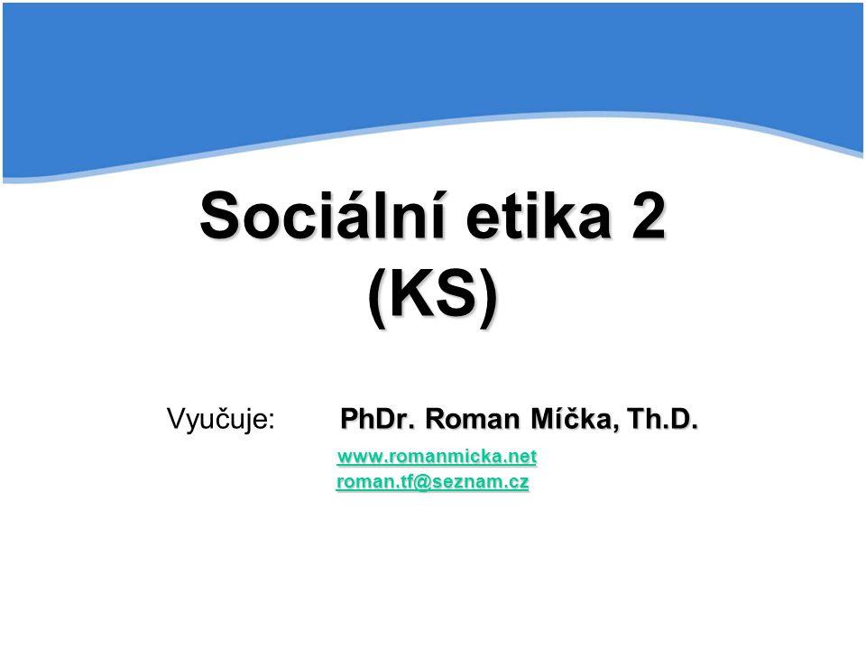 Sociální etika 2 (KS) Vyučuje:. PhDr. Roman Míčka, Th. D. www