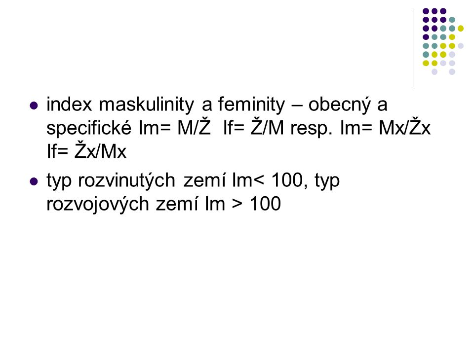 index maskulinity a feminity – obecný a specifické Im= M/Ž If= Ž/M resp. Im= Mx/Žx If= Žx/Mx