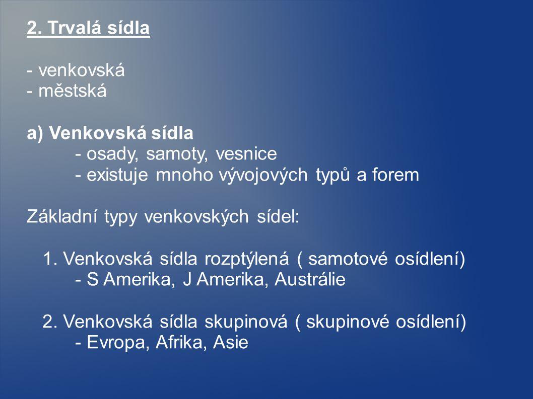 2. Trvalá sídla - venkovská. - městská. a) Venkovská sídla. - osady, samoty, vesnice. - existuje mnoho vývojových typů a forem.