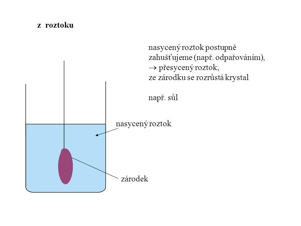 z roztoku nasycený roztok postupně zahušťujeme (např. odpařováním),  přesycený roztok, ze zárodku se rozrůstá krystal.