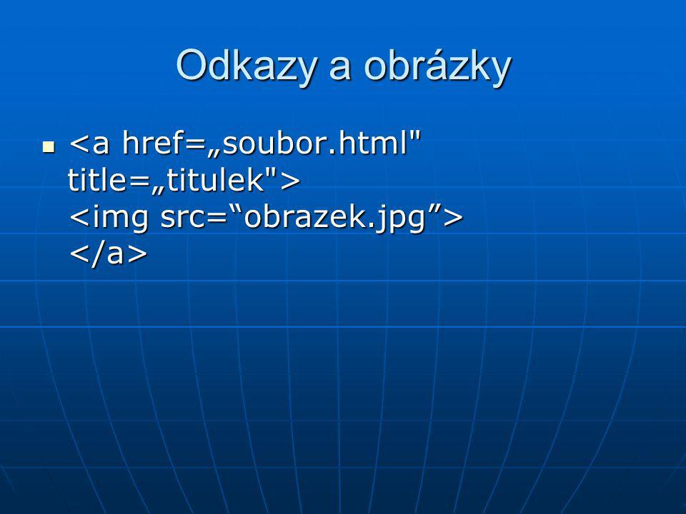 """Odkazy a obrázky <a href=""""soubor.html title=""""titulek > <img src= obrazek.jpg > </a>"""