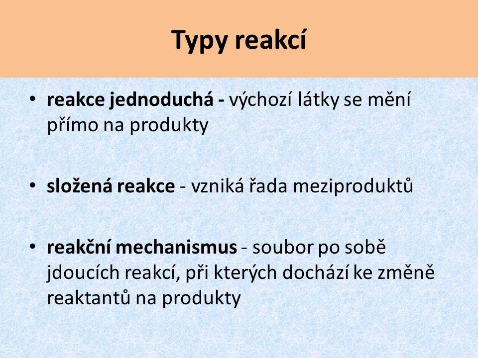 Typy reakcí reakce jednoduchá - výchozí látky se mění přímo na produkty. složená reakce - vzniká řada meziproduktů.