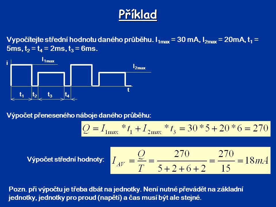 Příklad Vypočítejte střední hodnotu daného průběhu. I1max = 30 mA, I2max = 20mA, t1 = 5ms, t2 = t4 = 2ms, t3 = 6ms.